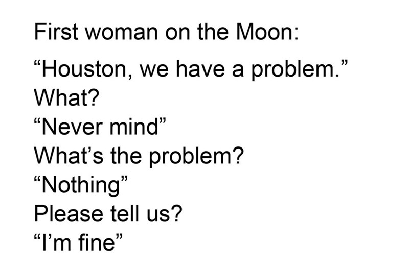"""Text - First woman on the Moon: """"Houston, we have a problem."""" 7 What? """"Never mind"""" What's the problem? """"Nothing"""" Please tell us? """"I'm fine"""""""