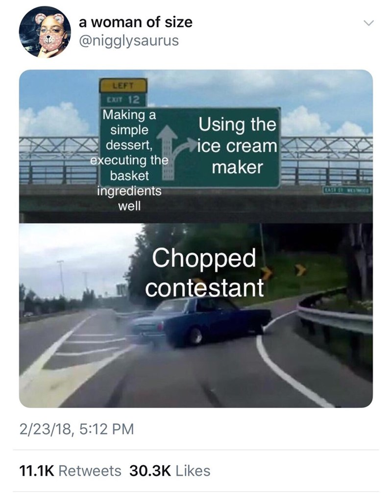 Motor vehicle - a woman of size @nigglysaurus LEFT EXIT 12 Making a simple dessert, executing the basket Using the ice cream maker ingredients well TATE ST w Chopped contestant 2/23/18, 5:12 PM 11.1K Retweets 30.3K Likes