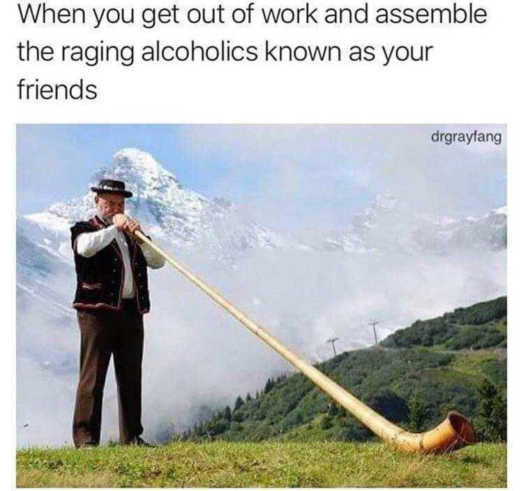 Alphorn - When you get out of work and assemble the raging alcoholics known as your friends drgrayfang