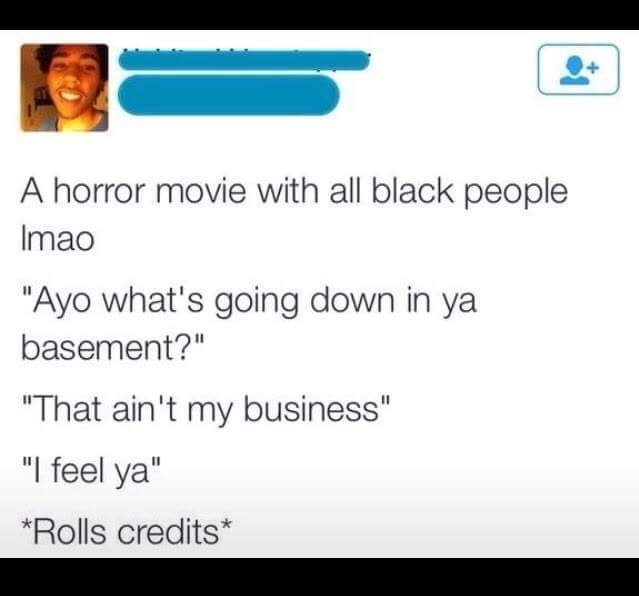 """Text - A horror movie with all black people Imao """"Ayo what's going down in ya basement?"""" """"That ain't my business"""" """"I feel ya"""" Rolls credits*"""
