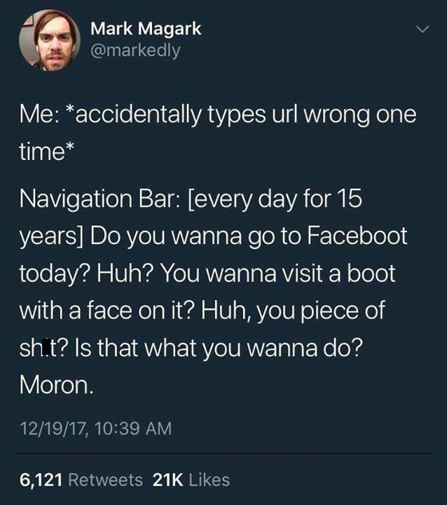 Text - Mark Magark @markedly Me: *accidentally types url wrong one time* Navigation Bar: [every day for 15 years] Do you wanna go to Faceboot today? Huh? You wanna visit a boot with a face on it? Huh, you piece of sh.t? Is that what you wanna do? Moron. 12/19/17, 10:39 AM 6,121 Retweets 21K Likes