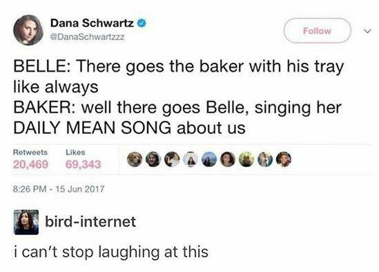 Text - Dana Schwartz Follow DanaSchwartzzz BELLE: There goes the baker with his tray like always BAKER: well there goes Belle, singing her DAILY MEAN SONG about us Retweets Likes 20,469 69,343 8:26 PM-15 Jun 2017 bird-internet i can't stop laughing at this