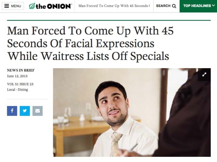Text - the ONION SEARCH Q MENU Man Forced To Come Up With 45 Seconds TOP HEADLINES Man Forced To Come Up With 45 Seconds Of Facial Expressions While Waitress Lists Off Specials NEWS IN BRIEF June 12, 2015 VOL 51 ISSUE 23 Local Dining f