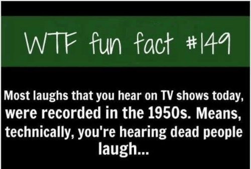 Text - WTF fun fact #149 Most laughs that you hear on TV shows today, |were recorded in the 1950s. Means, | technically, you're hearing dead people laugh...