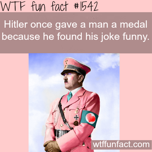 Text - WTF fun fact #1542 Hitler once gave a man a medal because he found his joke funny. wtffunfact.com