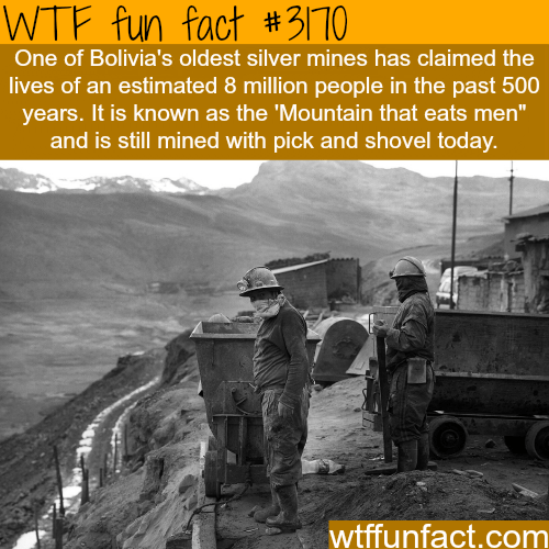 """Transport - WTF fun fact #3/10 One of Bolivia's oldest silver mines has claimed the lives of an estimated 8 million people in the past 500 years. It is known as the 'Mountain that eats men"""" and is still mined with pick and shovel today. wtffunfact.com"""