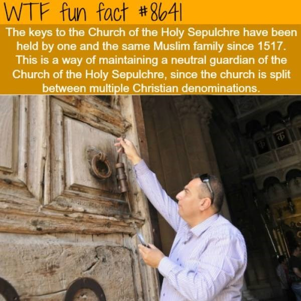 Adaptation - WTF fun fact # 841 The keys to the Church of the Holy Sepulchre have been held by one and the same Muslim family since 1517. This is a way of maintaining a neutral guardian of the Church of the Holy Sepulchre, since the church is split between multiple Christian denominations.