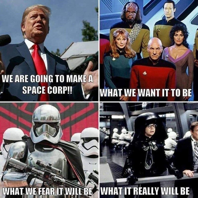 "Pic of Donald Trump saying, ""We are going to make a space corp!"" next to a pic of the Star Trek with the caption, ""What we want it to be,"" net to a pic of a Storm Trooper with the caption, ""What we fear it will be,"" next to a still from Space Balls with the caption, ""What it really will be"""