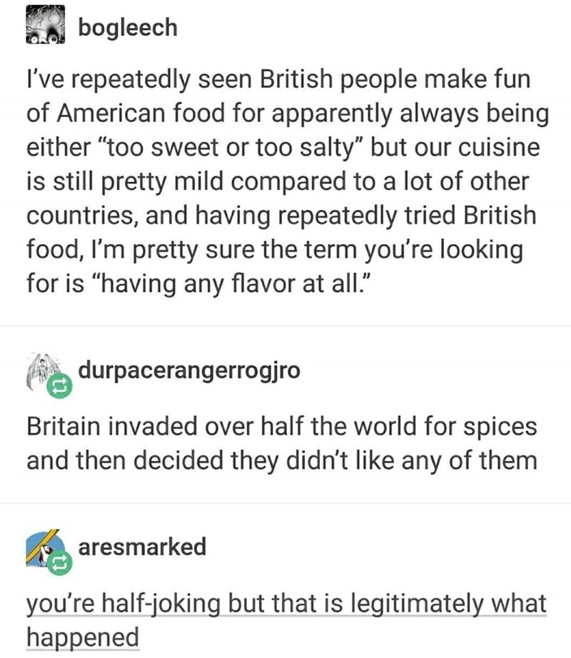 """Text - bogleech I've repeatedly seen British people make fun of American food for apparently always being either """"too sweet or too salty"""" but our cuisine is still pretty mild compared to a lot of other countries, and having repeatedly tried British food, I'm pretty sure the term you're looking for is """"having any flavor at all."""" durpacerangerrogjro Britain invaded over half the world for spices and then decided they didn't like any of them aresmarked you're half-joking but that is legitimately wh"""