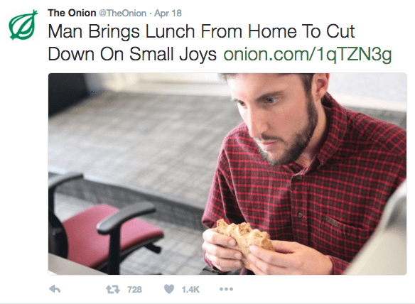 Text - The Onion @TheOnion Apr 18 Man Brings Lunch From Home To Cut Down On Small Joys onion.com/1qTZN3g 13728 1.4K
