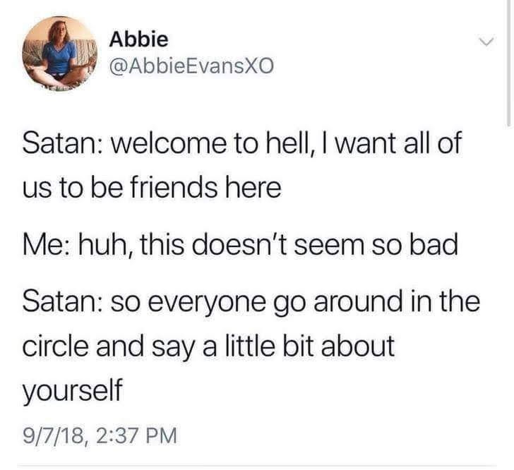 Text - Abbie @AbbieEvansXO Satan: welcome to hell, I want all of us to be friends here Me: huh, this doesn't seem so bad Satan: so everyone go around in the circle and say a little bit about yourself 9/7/18, 2:37 PM