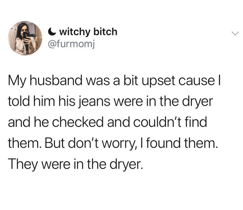 Text - witchy bitch @furmomj My husband was a bit upset cause l told him his jeans were in the dryer and he checked and couldn't find them. But don't worry, I found them. They were in the dryer.