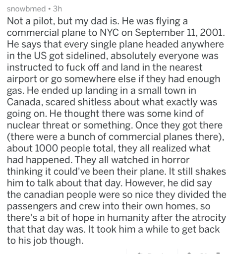 Text - snowbmed 3h Not a pilot, but my dad is. He was flying a commercial plane to NYC on September 11, 2001 He says that every single plane headed anywhere in the US got sidelined, absolutely everyone was instructed to fuck off and land in the nearest airport or go somewhere else if they had enough gas. He ended up landing in a small town in Canada, scared shitless about what exactly was going on. He thought there was some kind of nuclear threat or something. Once they got there (there were a b