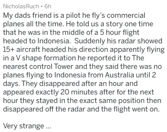 Text - NicholasRuch 6h My dads friend is a pilot he fly's commercial planes all the time. He told us a story one time that he was in the middle of a 5 hour flight headed to Indonesia. Suddenly his radar showed 15+ aircraft headed his direction apparently flying in a V shape formation he reported it to The nearest control Tower and they said there was no planes flying to Indonesia from Australia until 2 days. They disappeared after an hour and appeared exactly 20 minutes after for the next hour t