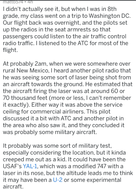 Text - mattb574 4h I didn't actually see it, but when I was in 8th grade, my class went on a trip to Washington DC Our flight back was overnight, and the pilots set up the radios in the seat armrests so that passengers could listen to the air traffic control radio traffic. I listened to the ATC for most of the flight. At probably 2am, when we were somewhere over rural New Mexico, I heard another pilot radio that he was seeing some sort of laser being shot from an aircraft towards the ground. He