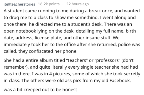 "Text - itellteacherstories 18.2k points 22 hours ago A student came running to me during a break once, and wanted to drag me to a class to show me something. I went along and once there, he directed me to a student's desk. There was an open notebook lying on the desk, detailing my full name, birth date, address, license plate, and other insane stuff. We immediately took her to the office after she returned, police was called, they confiscated her phone. She had a entire album titled ""teachers"" o"