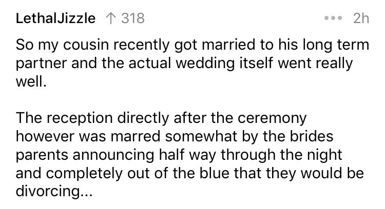 askreddit - Text - LethalJizzle 318 2h So my cousin recently got married to his long term partner and the actual wedding itself went really well The reception directly after the ceremony however was marred somewhat by the brides parents announcing half way through the night and completely out of the blue that they would be divorcing...