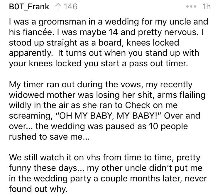 askreddit - Text - 1h BOT_Frank 146 groomsman in a wedding for my uncle and his fiancée. I was maybe 14 and pretty nervous. I stood up straight as a board, knees locked apparently