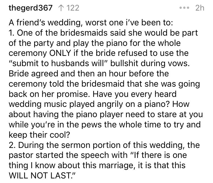 "askreddit - Text - * 2h thegerd367 T 122 A friend's wedding, worst one i've been to: of the bridesmaids said she would be part of the party and play the piano for the whole ceremony ONLY if the bride refused to use the ""submit to husbands will"""