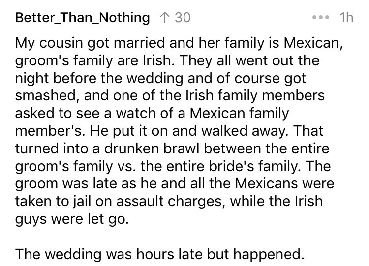 askreddit - Text - Better_Than_Nothing 130 1h My cousin got married and her family is Mexican, groom's family are Irish. They all went out the night before the wedding and of course got smashed
