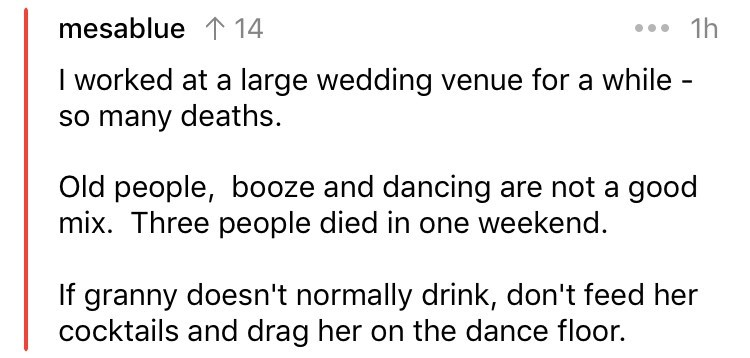 askreddit - Text - 1h mesablue 114 I worked at a large wedding venue for a while so many deaths. Old people, booze and dancing are not a good mix. Three people died in one weekend. If granny doesn't normally drink, don't feed her cocktails and drag her on the dance floor.