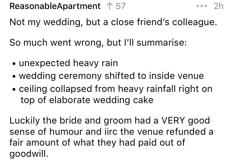 askreddit - Text - *2h ReasonableApartment 57 Not my wedding, but a close friend's colleague. So much went wrong, but I'll summarise: unexpected heavy rain wedding ceremony shifted to inside venue ceiling collapsed from heavy rainfall right on top of elaborate wedding cake Luckily the bride and groom had a VERY good sense of humour and iirc the venue refunded a fair amount of what they had paid out of goodwill
