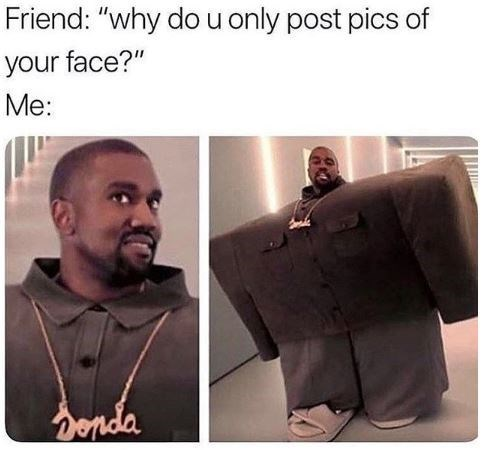"Caption that reads, ""Friend: why do you only post pics of your face? Me:..."" above a pic of Kanye in his square suit from the 'I Love it' music video"
