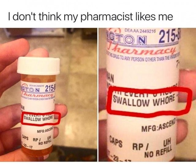Product - I don't think my pharmacist likes me DEAAA 2449216 GTON 215 Tharmacy TO ANY PERSON OTHER THAN THE FENT AN DEA24 9TON 215 Ararmacy T PON E SWALLOW WHORE LEVERT SWALLOW WHORE MFG:ASCEN MFG:ASCE CAPS AP CAPS RP UN UH 2-17 NO REFIL NO REFILL
