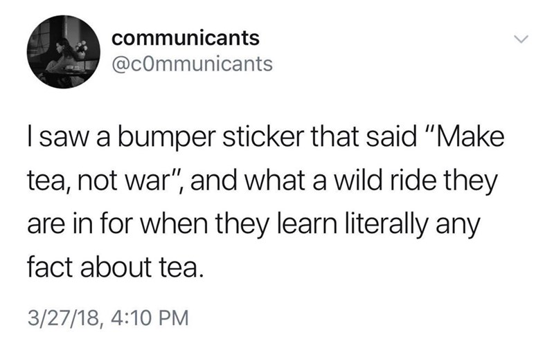 """meme - Text - communicants @cOmmunicants Isaw a bumper sticker that said """"Make tea, not war"""", and what a wild ride they are in for when they learn literally any fact about tea. 3/27/18, 4:10 PM"""