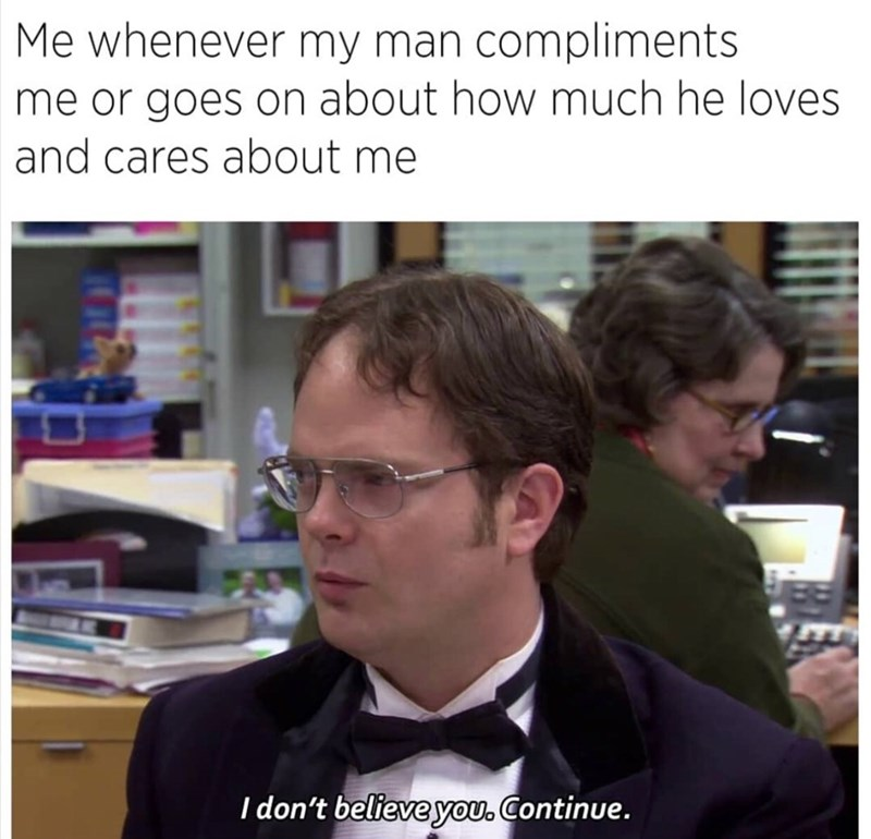 meme - Photo caption - Me whenever my man compliments me or goes on about how much he loves and cares about me I don't believe you. Continue.