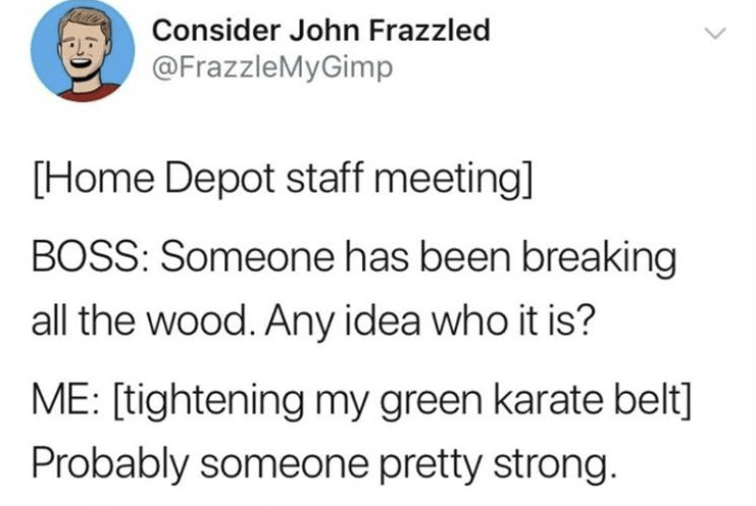 meme - Text - Consider John Frazzled @FrazzleMyGimp [Home Depot staff meeting] BOSS: Someone has been breaking all the wood. Any idea who it is? ME: [tightening my green karate belt] Probably someone pretty strong