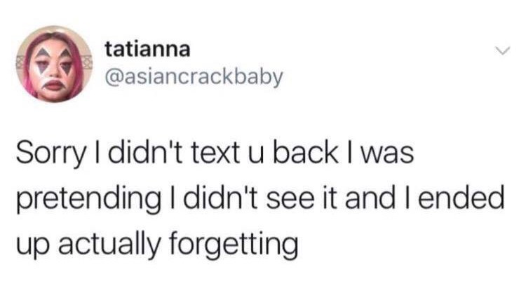 "Tweet that reads, ""Sorry I didn't text you back, I was pretending I didn't see it and I ended up a actually forgetting"""