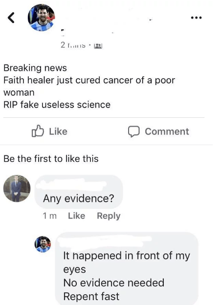 Text - 2 F.. S Breaking news Faith healer just cured cancer of a poor woman RIP fake useless science Like Comment Be the first to like this Any evidence? 1 m Like Reply It nappened in front of my eyes No evidence needed Repent fast