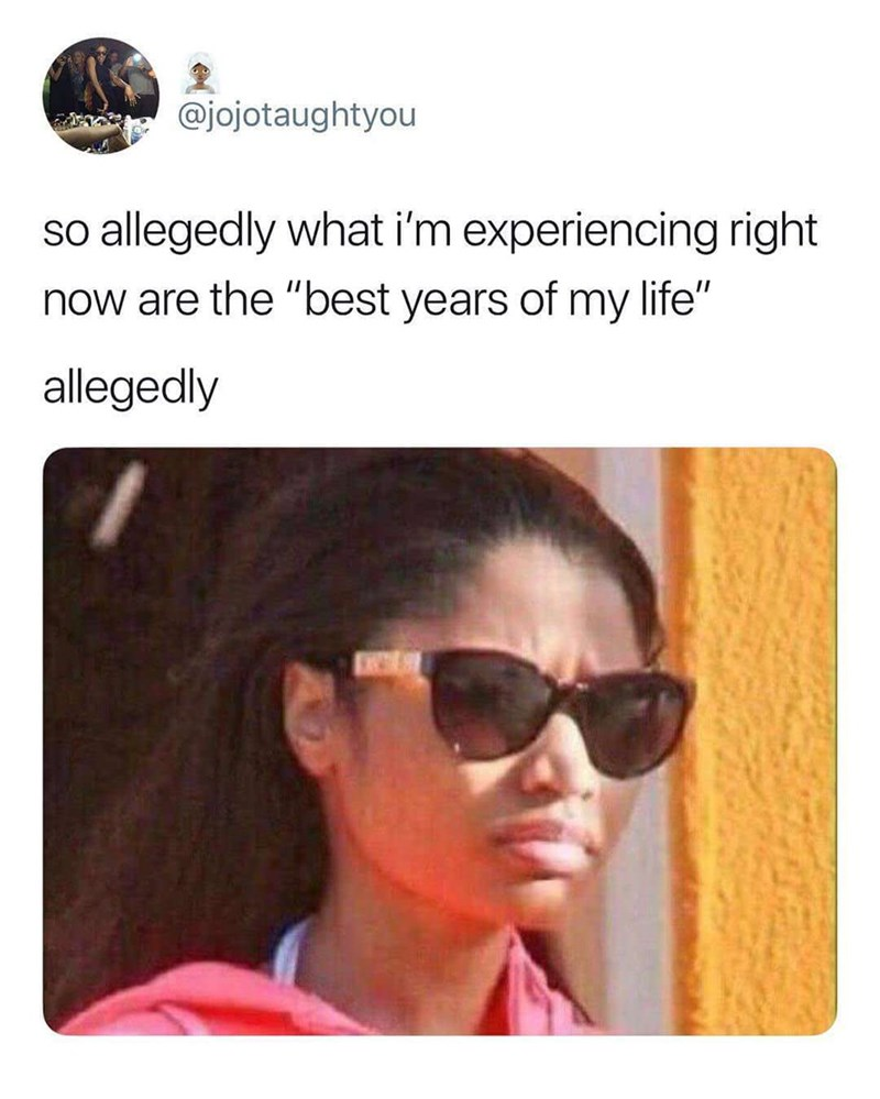 "Caption that reads, ""So allegedly what I'm experiencing right now are the 'best years of my life.' Allegedly"" above a pic of Nicki Minaj looking disappointed"