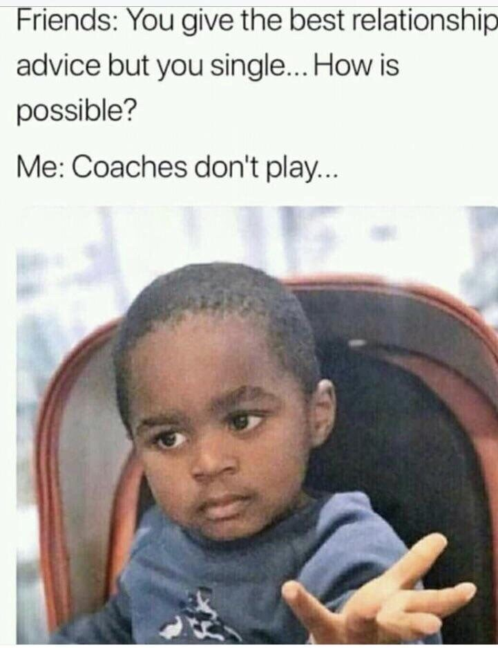"""Caption that reads, """"Friends: You give the best relationship advice but you single...How is that possible? Me: Coaches don't play"""" above a pic of a little kid holding out his hand as if to say 'hold up'"""