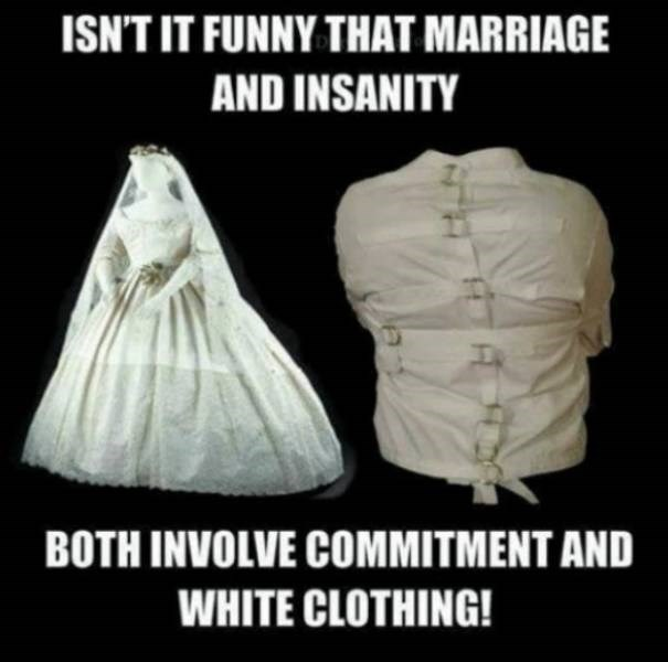 Photo caption - ISN'T IT FUNNY THAT MARRIAGE AND INSANITY BOTH INVOLVE COMMITMENT AND WHITE CLOTHING!