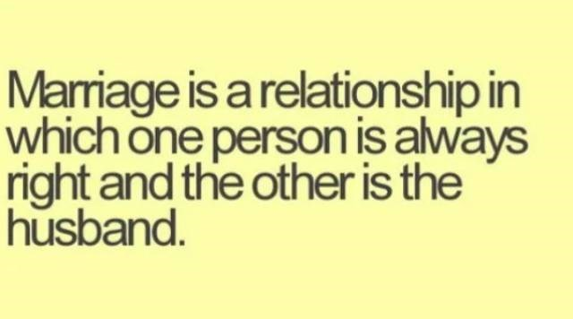 Text - Marrmiage is a relationship in which one person is always right and the other is the husband.