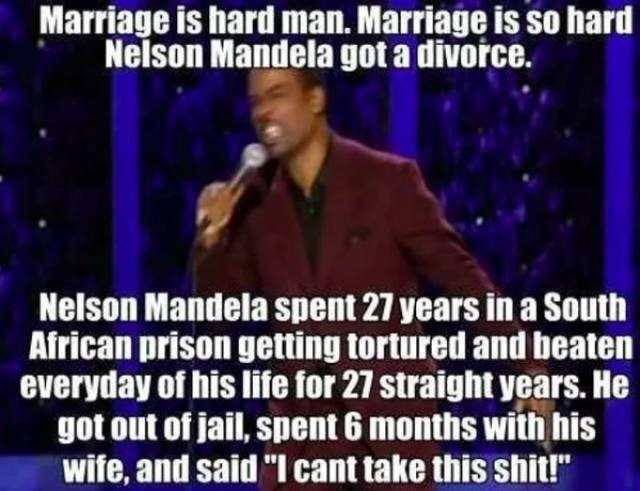 "Speech - Marriage is hard man. Marriage is so hard Nelson Mandela got a divorce. Nelson Mandela spent 27 years ina South African prison getting tortured and beaten everyday of his life for 27 straight years. He got out of jail, spent 6 months with his wife, and said ""I cant take this shit!"""