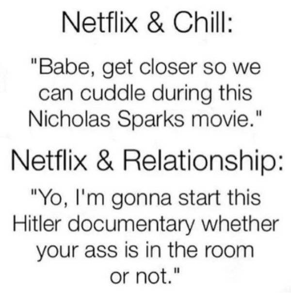"Text - Netflix & Chill: ""Babe, get closer so we can cuddle during this Nicholas Sparks movie."" Netflix & Relationship: ""Yo, I'm gonna start this Hitler documentary whether your ass is in the room or not."""