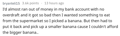 Text - 13 hours ago bryanteli15 3.6k points I'd almost ran out of money in my bank account with no overdraft and it got so bad then I wanted something to eat from the supermarket so I picked a banana. But then had to put it back and pick up a smaller banana cause I couldn't afford the bigger banan..