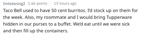 Text - 15 hours ago Imlistening2 1.6k points Taco Bell used to have 50 cent burritos. I'd stock up on them for the week. Also, my roommate and I would bring Tupperware hidden in our purses to a buffet. We'd eat until we were sick and then fill up the containers.