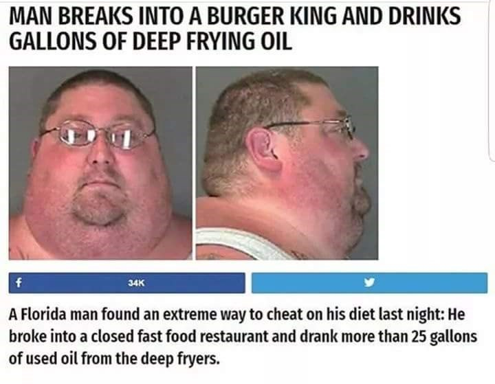 Face - MAN BREAKS INTO A BURGER KING AND DRINKS GALLONS OF DEEP FRYING OIL f 34K A Florida man found an extreme way to cheat on his diet last night: He broke into a closed fast food restaurant and drank more than 25 gallons of used oil from the deep fryers.