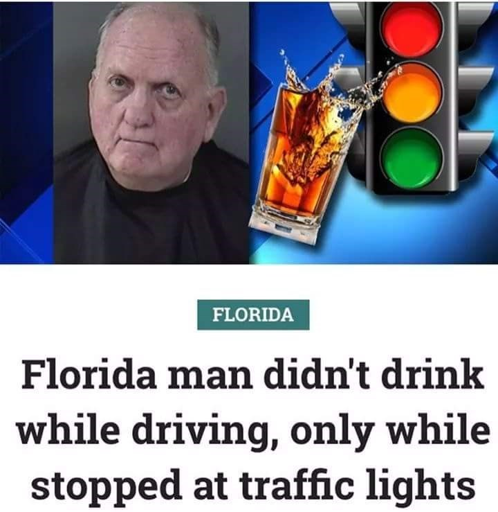 Human - FLORIDA Florida man didn't drink while driving, only while stopped at traffic lights