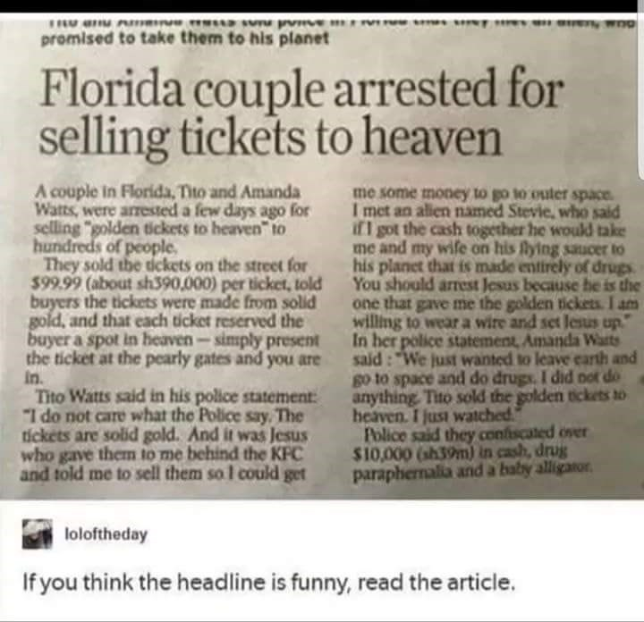 """Text - promised to take them to his planet Florida couple arrested for selling tickets to heaven A couple in Florida, Tito and Amanda Watts, were arrested a few days ago for selling """"golden tickets to heaven"""" to hundreds of people They sold the dckets on the street for $99.99 (about sh390,000) per ticket, told buyers the tickets were made from solid gold, and that each ticket reserved the buyer a spot in heaven-simply present the ticket at the pearly gates and you are In Tito Watts said in his p"""