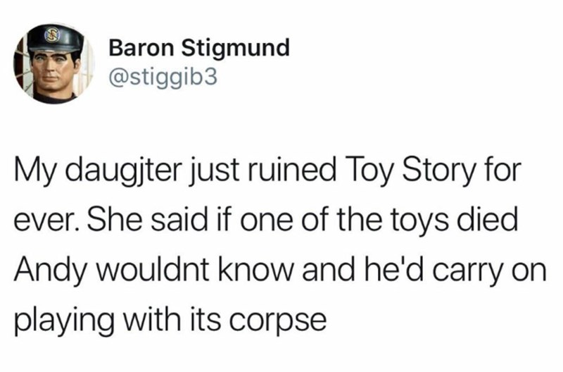 "Tweet that reads, ""My daughter just ruined Toy Story forever. She said if one of the toys died Andy wouldn't know and he'd carry on playing with its corpse"""