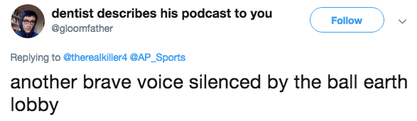 Text - dentist describes his podcast to you Follow @gloomfather Replying to @therealkiller4 @AP_Sports another brave voice silenced by the ball earth lobby