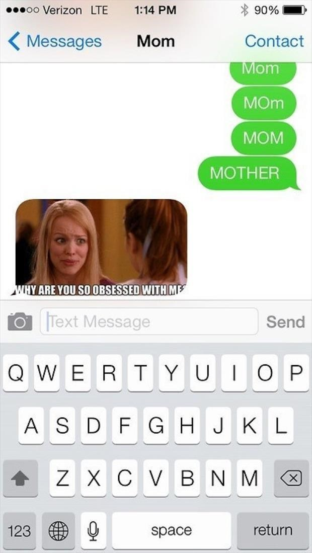 "Someone texts their mom repeatedly trying to get her attention, and the mom replies with a Regina George meme with the caption, ""Why are you so obsessed with me?"""
