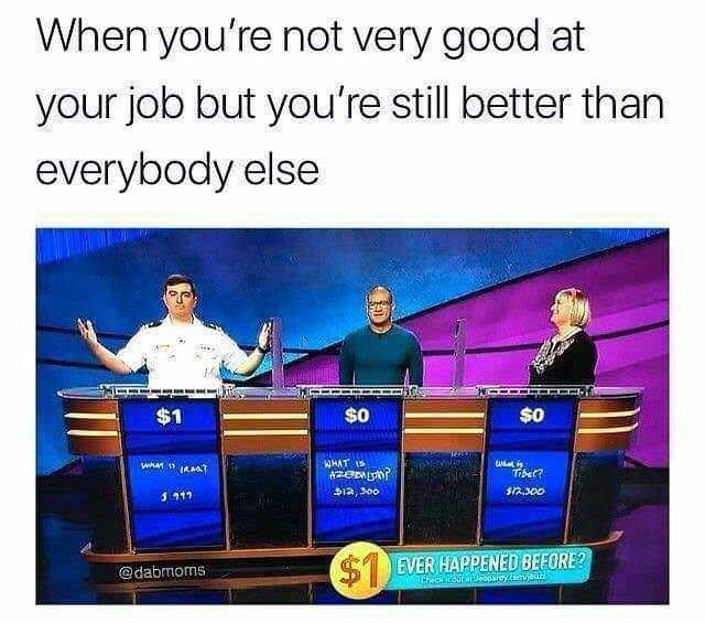 "Caption that reads, ""When you're not very good at your job but you're still better than everybody else"" above a pic of three people playing Jeopardy where the winner only has $1"