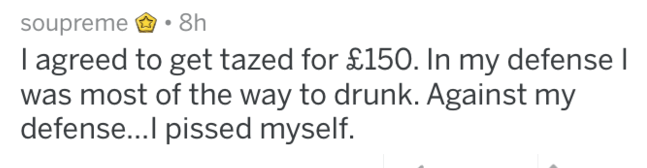 Text - soupreme : 8h I agreed to get tazed for £150. In my defense l was most of the way to drunk. Against my defense...I pissed myself.
