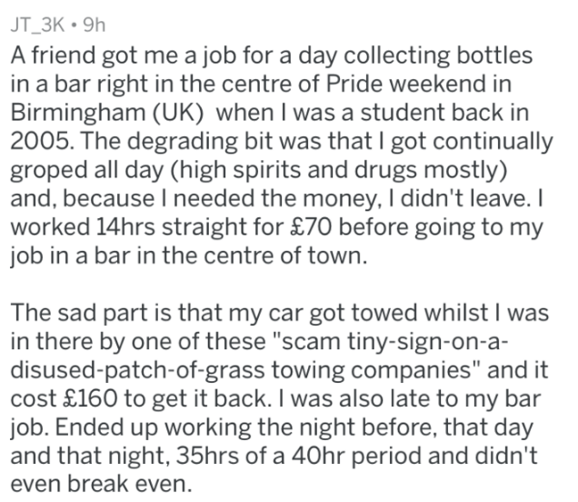 """Text - JT_3K 9h A friend got me a job for a day collecting bottles in a bar right in the centre of Pride weekend in Birmingham (UK) when I was a student back in 2005. The degrading bit was that I got continually groped all day (high spirits and drugs mostly) and, because I needed the money, I didn't leave. I worked 14hrs straight for £70 before going to my job in a bar in the centre of town. The sad part is that my car got towed whilst I was in there by one of these """"scam tiny-sign-on-a- disused"""